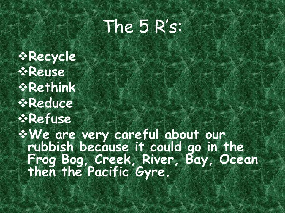 The 5 R's:  Recycle  Reuse  Rethink  Reduce  Refuse  We are very careful about our rubbish because it could go in the Frog Bog, Creek, River, Bay, Ocean then the Pacific Gyre.
