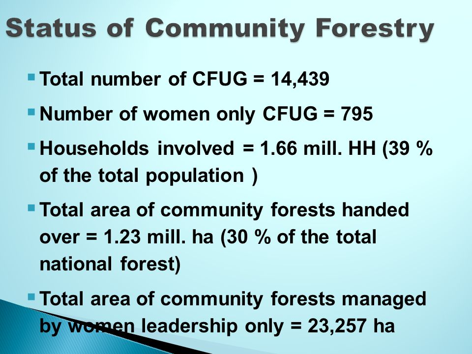  Total number of CFUG = 14,439  Number of women only CFUG = 795  Households involved = 1.66 mill.