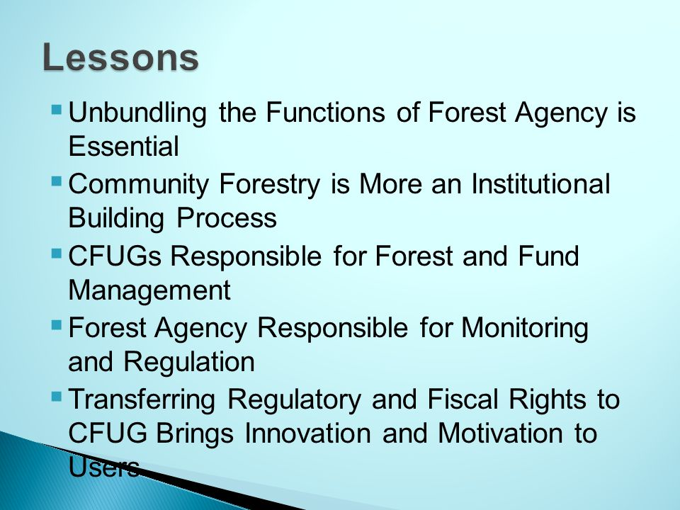  Unbundling the Functions of Forest Agency is Essential  Community Forestry is More an Institutional Building Process  CFUGs Responsible for Forest and Fund Management  Forest Agency Responsible for Monitoring and Regulation  Transferring Regulatory and Fiscal Rights to CFUG Brings Innovation and Motivation to Users