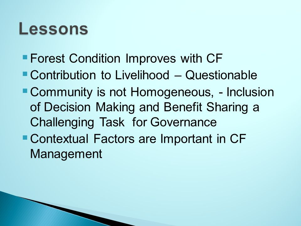  Forest Condition Improves with CF  Contribution to Livelihood – Questionable  Community is not Homogeneous, - Inclusion of Decision Making and Benefit Sharing a Challenging Task for Governance  Contextual Factors are Important in CF Management