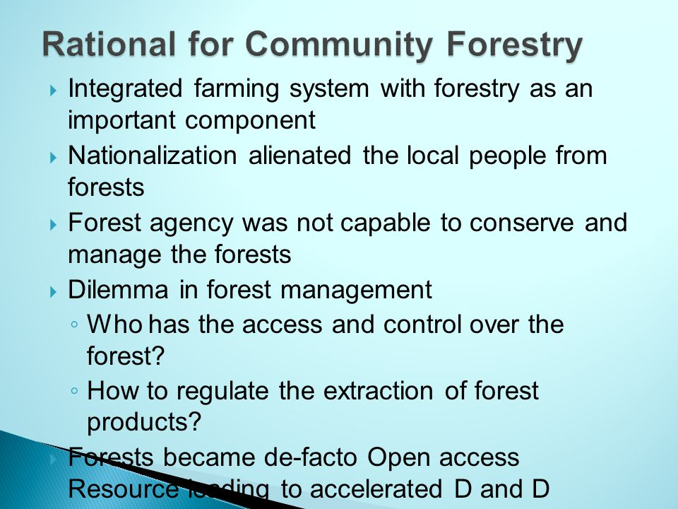  Integrated farming system with forestry as an important component  Nationalization alienated the local people from forests  Forest agency was not capable to conserve and manage the forests  Dilemma in forest management ◦ Who has the access and control over the forest.