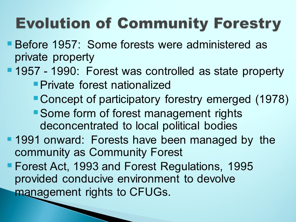  Before 1957: Some forests were administered as private property  1957 - 1990: Forest was controlled as state property  Private forest nationalized  Concept of participatory forestry emerged (1978)  Some form of forest management rights deconcentrated to local political bodies  1991 onward: Forests have been managed by the community as Community Forest  Forest Act, 1993 and Forest Regulations, 1995 provided conducive environment to devolve management rights to CFUGs.