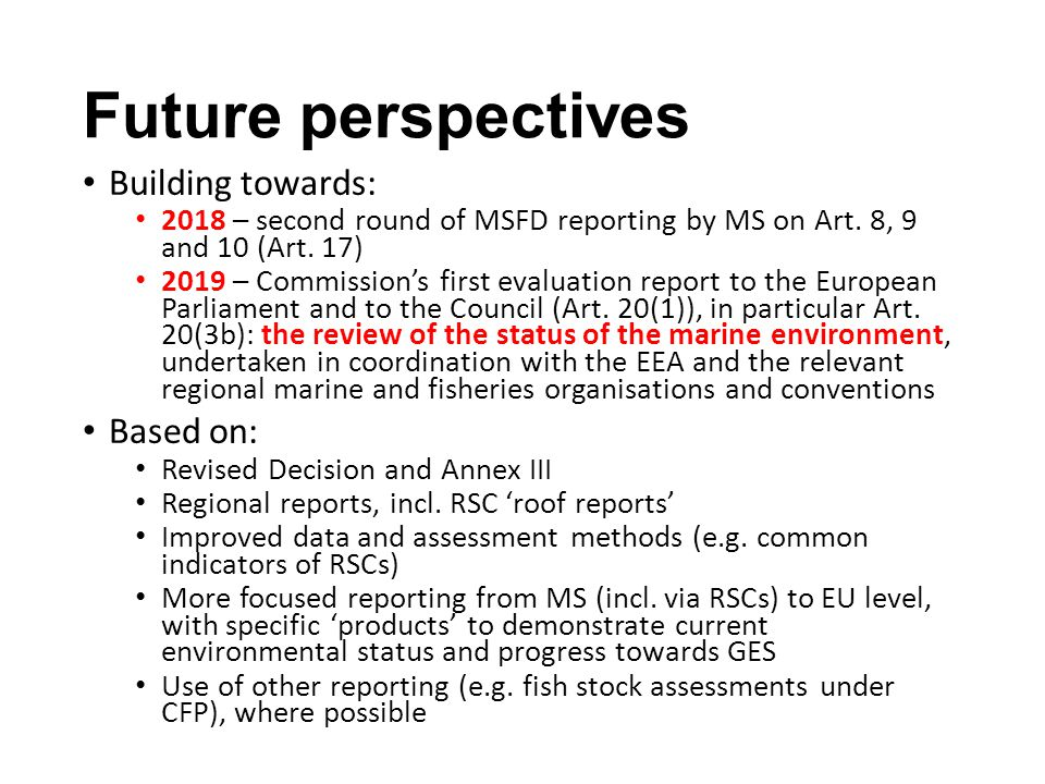 Towards a marine information system (MIS) for Europe MIS is focused on MSFD (whole marine environment, pressures and activities – ecosystem-based) and hence on environmental status and achieving GES, including sustainable uses MIS is needed for compliance (Commission) and state of marine environment (EEA) MIS will be a holistic data/information model – but is not a huge database – and identify where data/information are held and accessible MIS will help structure WISE-Marine (as a front-end portal) MIS will build upon data and information from MS/RSC/other reporting (MSFD reports, RSC roof reports, reports to other Directives/Conventions) MIS will need dialogue with MS and RSCs (and others) to define its content and what can be made available (e.g.