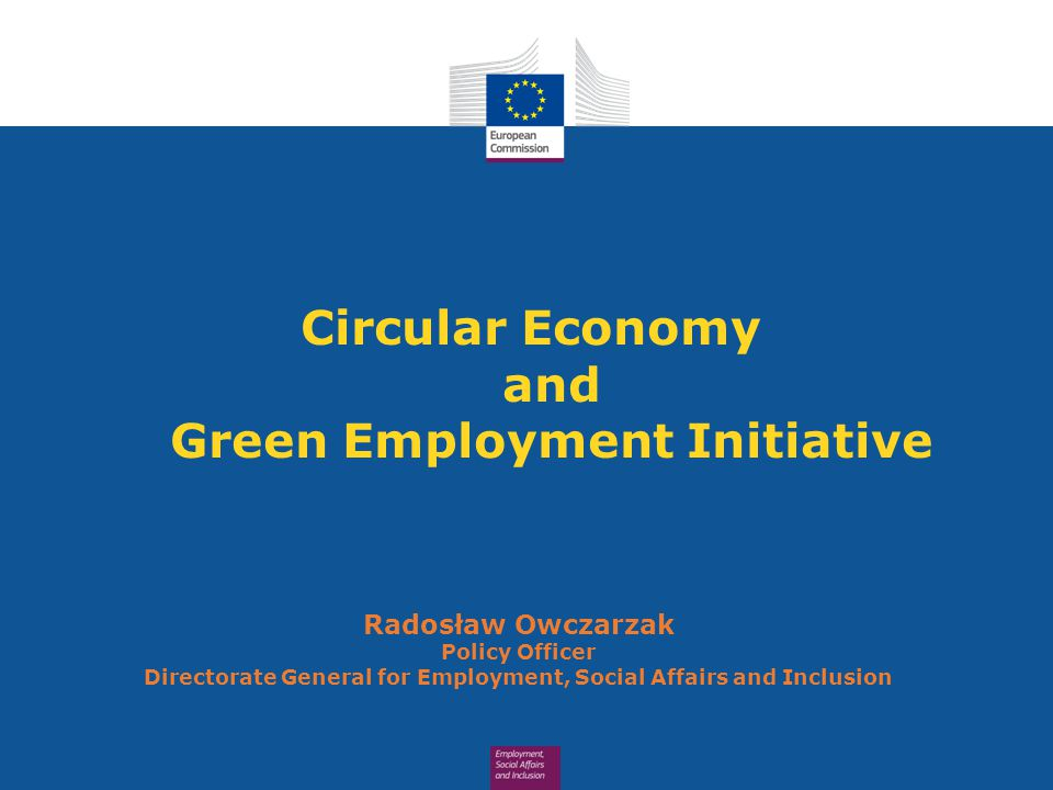 Circular Economy and Green Employment Initiative Radosław Owczarzak Policy Officer Directorate General for Employment, Social Affairs and Inclusion