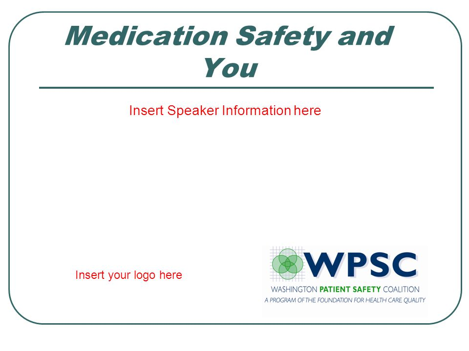 Medication Safety and You Insert Speaker Information here Insert your logo here