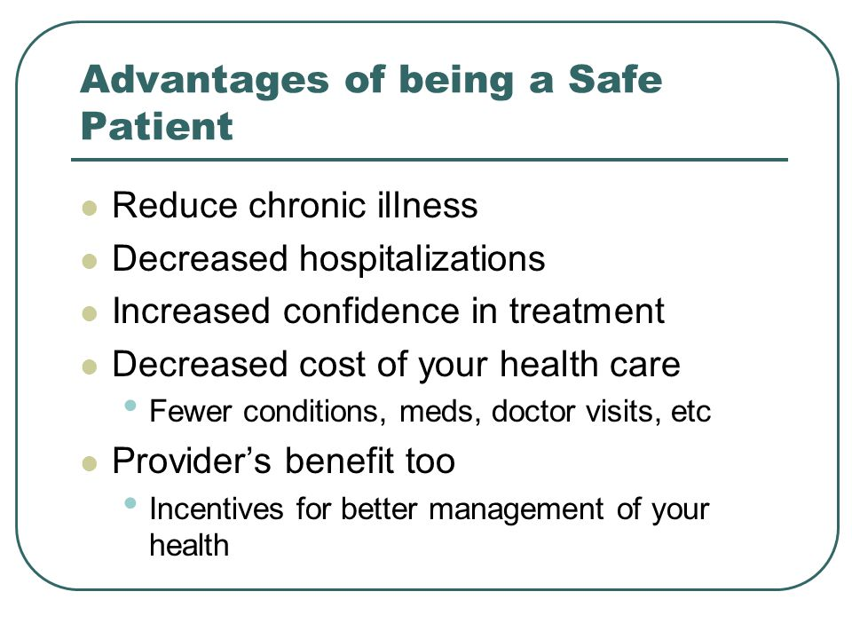 Advantages of being a Safe Patient Reduce chronic illness Decreased hospitalizations Increased confidence in treatment Decreased cost of your health c
