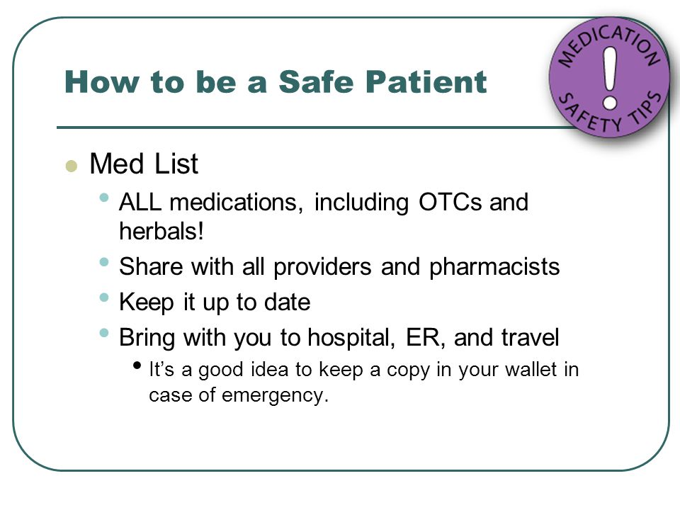 How to be a Safe Patient Med List ALL medications, including OTCs and herbals! Share with all providers and pharmacists Keep it up to date Bring with