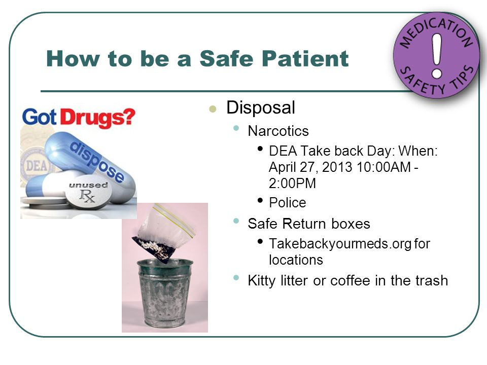 How to be a Safe Patient Disposal Narcotics DEA Take back Day: When: April 27, 2013 10:00AM - 2:00PM Police Safe Return boxes Takebackyourmeds.org for