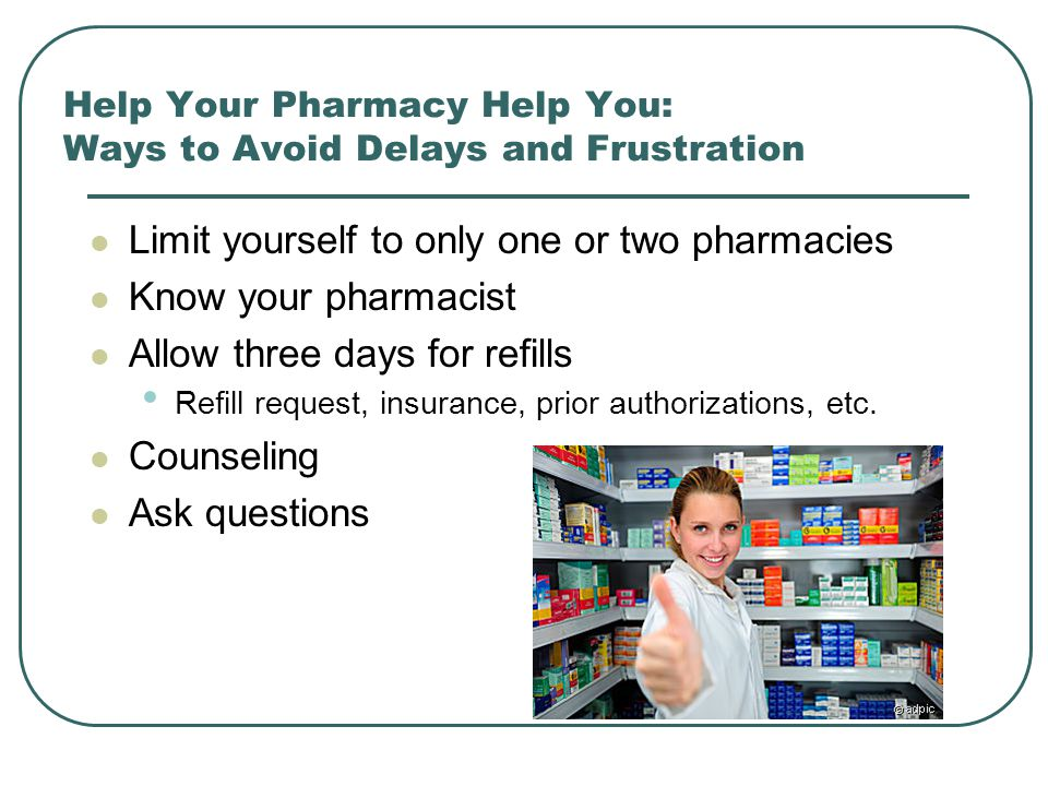 Help Your Pharmacy Help You: Ways to Avoid Delays and Frustration Limit yourself to only one or two pharmacies Know your pharmacist Allow three days f