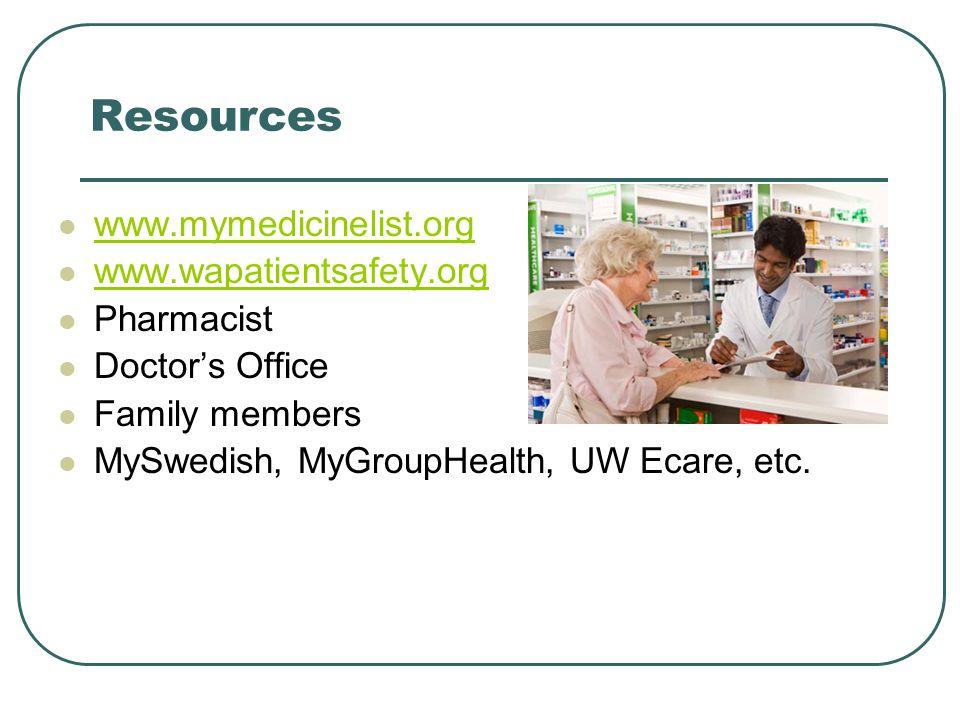 Resources www.mymedicinelist.org www.wapatientsafety.org Pharmacist Doctor's Office Family members MySwedish, MyGroupHealth, UW Ecare, etc.