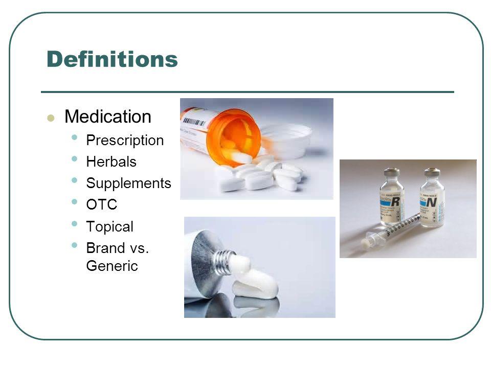 Definitions Medication Prescription Herbals Supplements OTC Topical Brand vs. Generic
