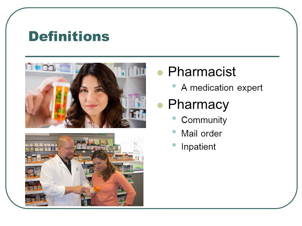 Definitions Pharmacist A medication expert Pharmacy Community Mail order Inpatient