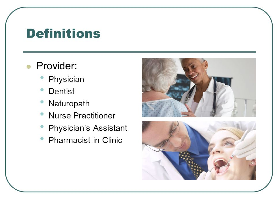 Definitions Provider: Physician Dentist Naturopath Nurse Practitioner Physician's Assistant Pharmacist in Clinic
