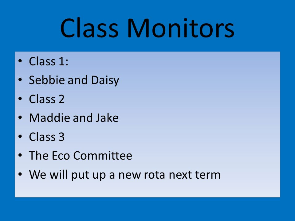 Class Monitors Class 1: Sebbie and Daisy Class 2 Maddie and Jake Class 3 The Eco Committee We will put up a new rota next term