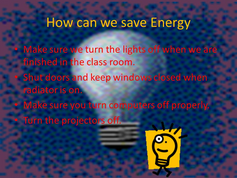 How can we save Energy Make sure we turn the lights off when we are finished in the class room.