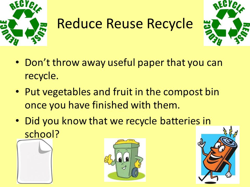 Reduce Reuse Recycle Don't throw away useful paper that you can recycle.
