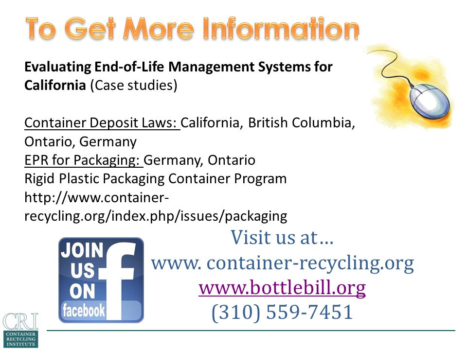 Visit us at… www. container-recycling.org www.bottlebill.org (310) 559-7451 Evaluating End-of-Life Management Systems for California (Case studies) Co