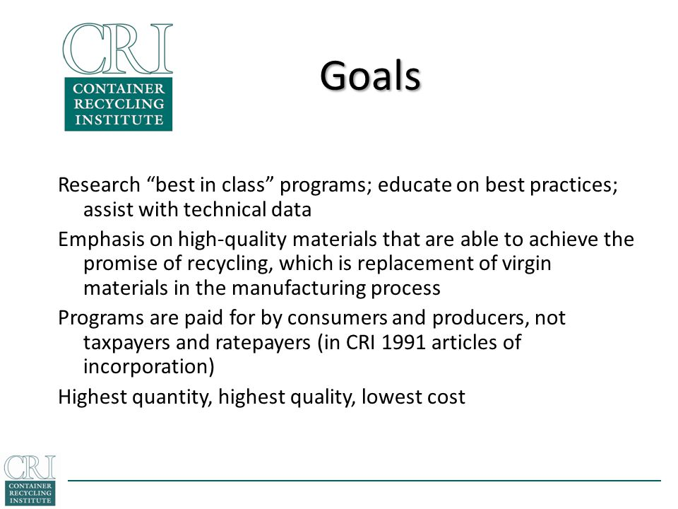 Goals Research best in class programs; educate on best practices; assist with technical data Emphasis on high-quality materials that are able to achieve the promise of recycling, which is replacement of virgin materials in the manufacturing process Programs are paid for by consumers and producers, not taxpayers and ratepayers (in CRI 1991 articles of incorporation) Highest quantity, highest quality, lowest cost