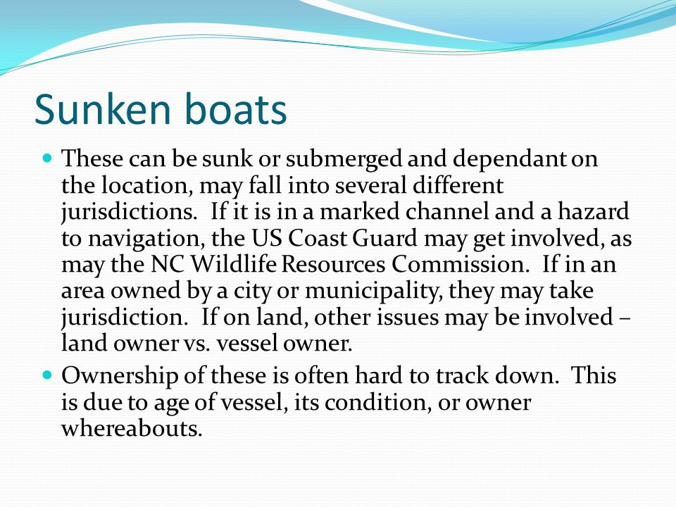Sunken boats These can be sunk or submerged and dependant on the location, may fall into several different jurisdictions.