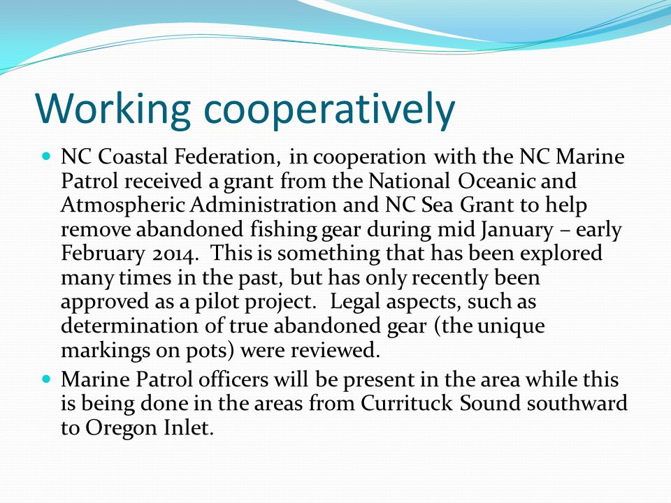 Working cooperatively NC Coastal Federation, in cooperation with the NC Marine Patrol received a grant from the National Oceanic and Atmospheric Administration and NC Sea Grant to help remove abandoned fishing gear during mid January – early February 2014.
