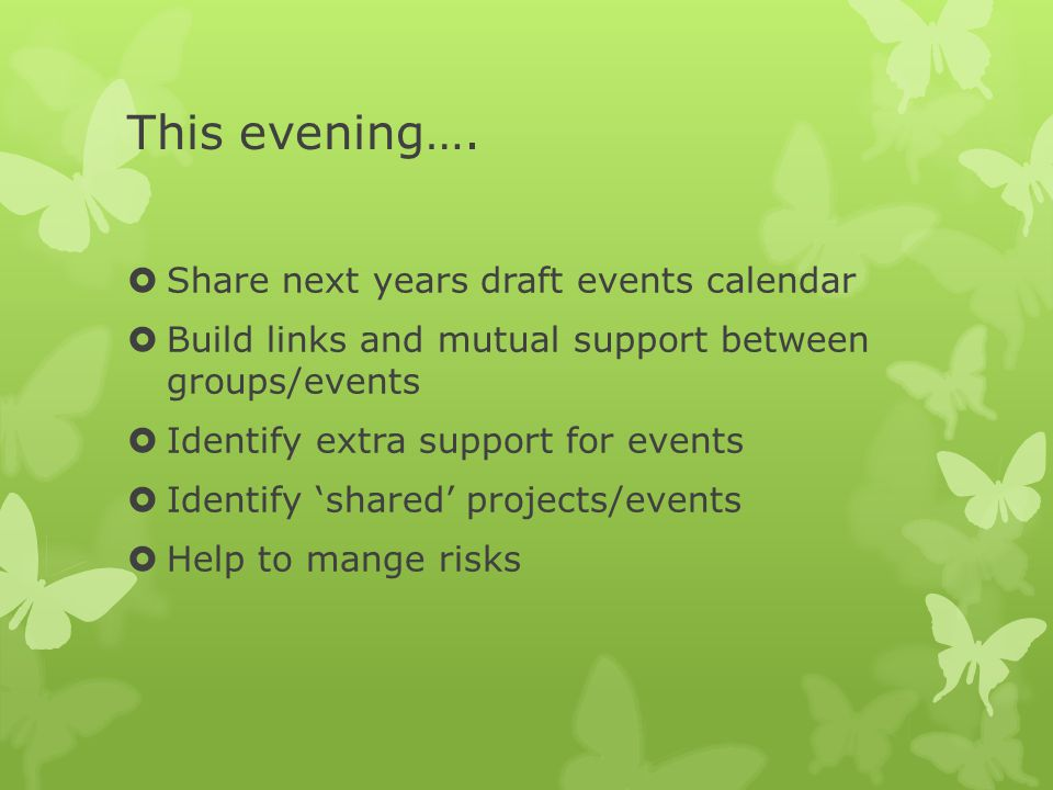 This evening….  Share next years draft events calendar  Build links and mutual support between groups/events  Identify extra support for events  I