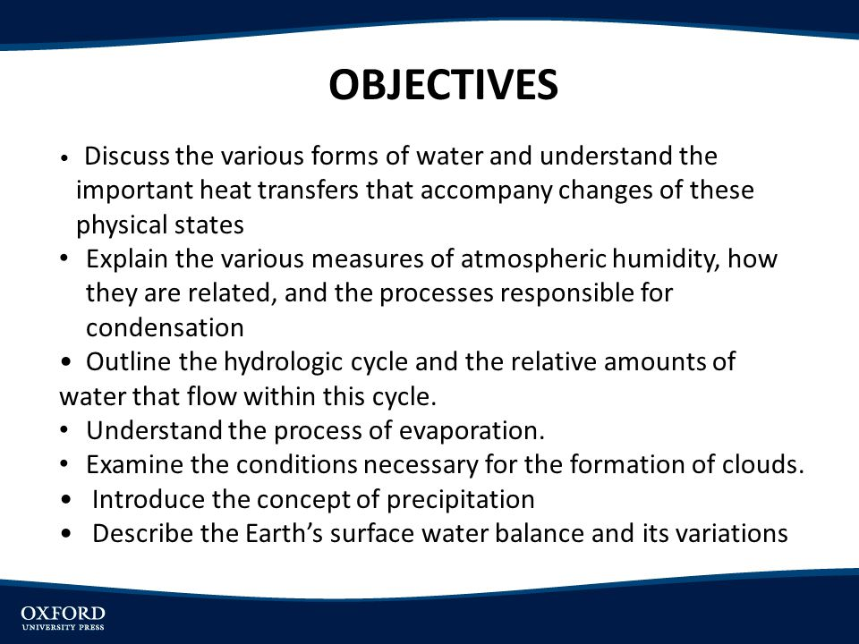 OBJECTIVES Discuss the various forms of water and understand the important heat transfers that accompany changes of these physical states Explain the