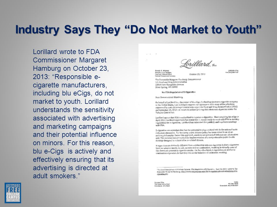 Lorillard wrote to FDA Commissioner Margaret Hamburg on October 23, 2013: Responsible e- cigarette manufacturers, including blu eCigs, do not market to youth.