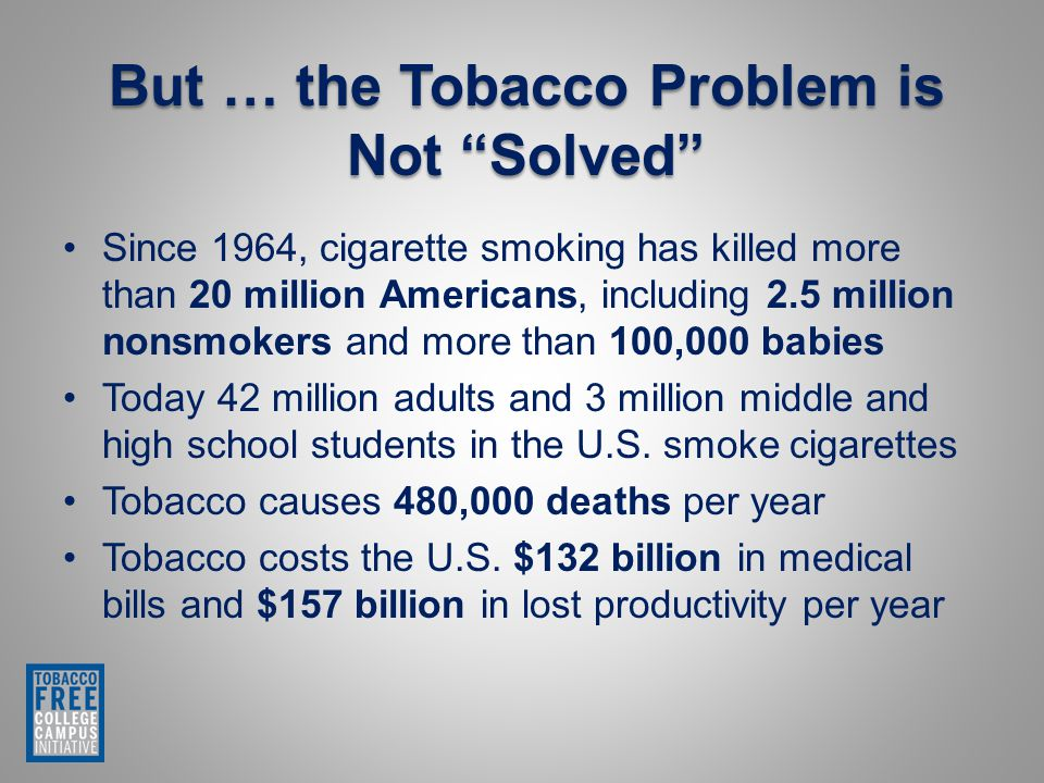 Since 1964, cigarette smoking has killed more than 20 million Americans, including 2.5 million nonsmokers and more than 100,000 babies Today 42 million adults and 3 million middle and high school students in the U.S.