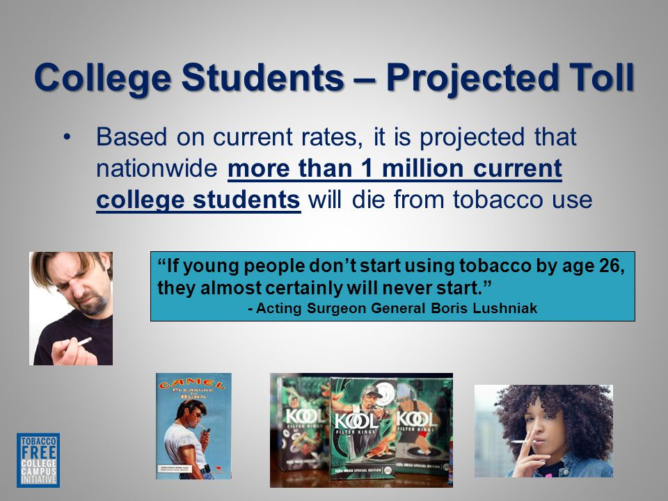 If young people don't start using tobacco by age 26, they almost certainly will never start. - Acting Surgeon General Boris Lushniak College Students – Projected Toll Based on current rates, it is projected that nationwide more than 1 million current college students will die from tobacco use