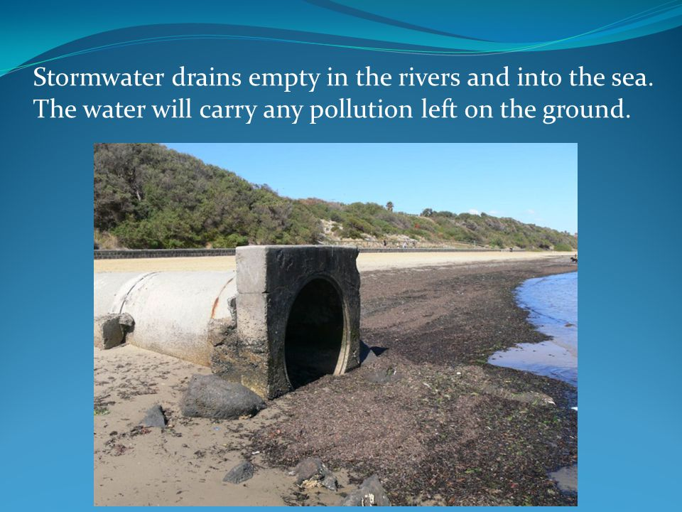 Stormwater drains empty in the rivers and into the sea. The water will carry any pollution left on the ground.