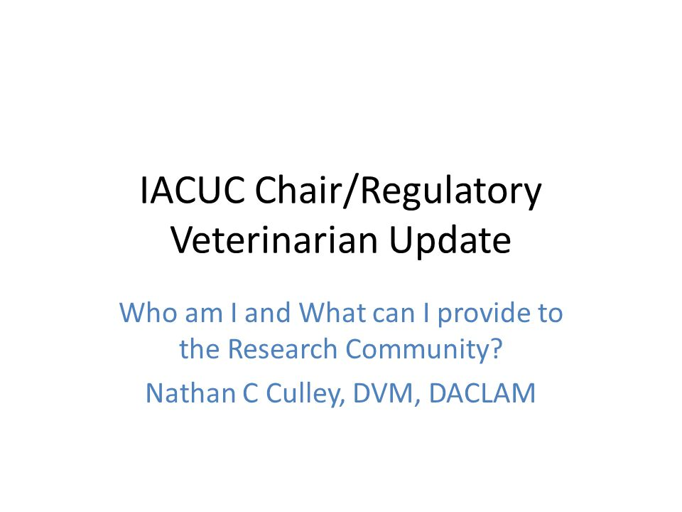 IACUC Chair/Regulatory Veterinarian Update Who am I and What can I provide to the Research Community.