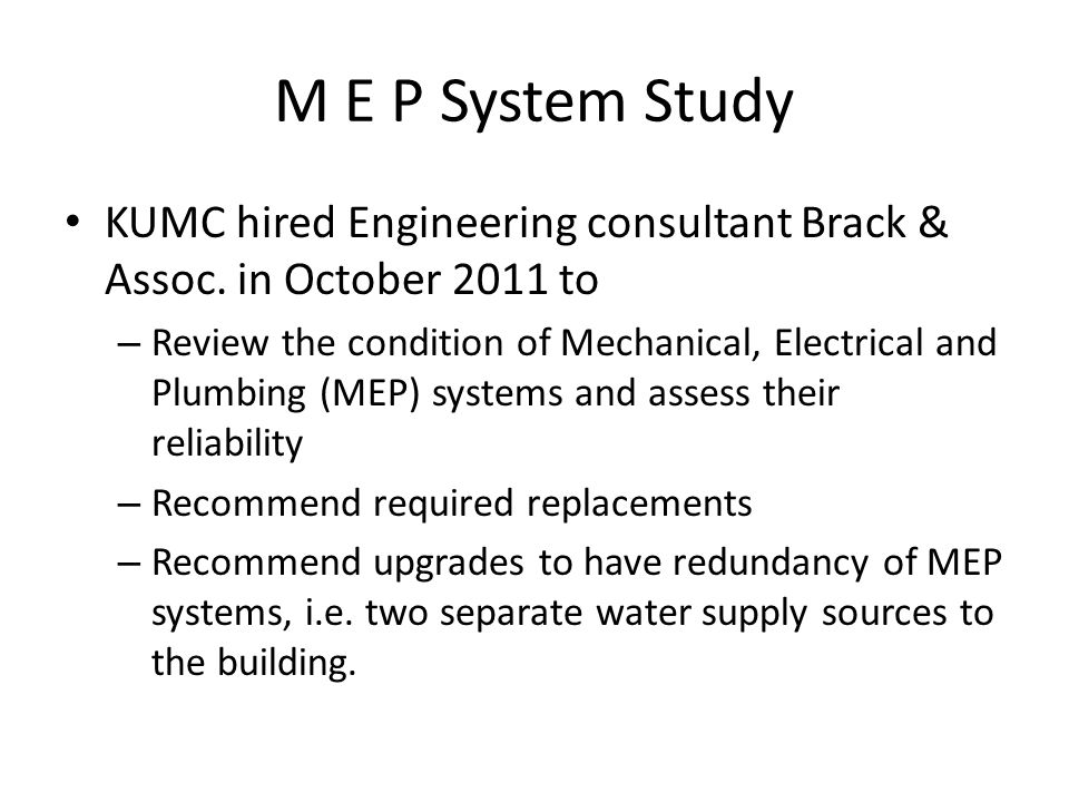 M E P System Study KUMC hired Engineering consultant Brack & Assoc. in October 2011 to – Review the condition of Mechanical, Electrical and Plumbing (