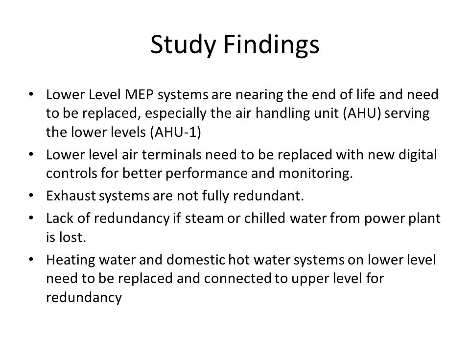 Study Findings Lower Level MEP systems are nearing the end of life and need to be replaced, especially the air handling unit (AHU) serving the lower levels (AHU-1) Lower level air terminals need to be replaced with new digital controls for better performance and monitoring.