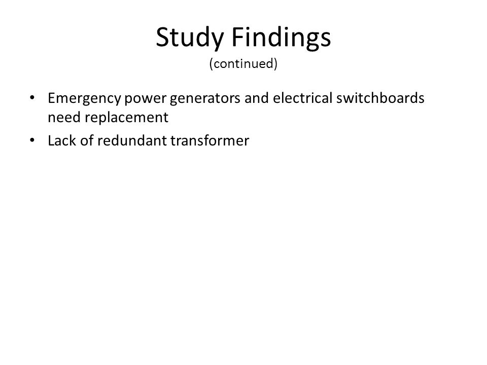 Study Findings (continued) Emergency power generators and electrical switchboards need replacement Lack of redundant transformer