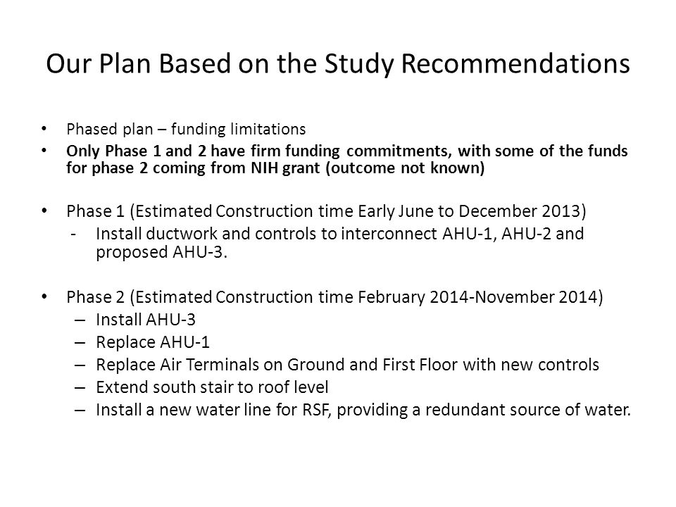 Our Plan Based on the Study Recommendations Phased plan – funding limitations Only Phase 1 and 2 have firm funding commitments, with some of the funds for phase 2 coming from NIH grant (outcome not known) Phase 1 (Estimated Construction time Early June to December 2013) -Install ductwork and controls to interconnect AHU-1, AHU-2 and proposed AHU-3.