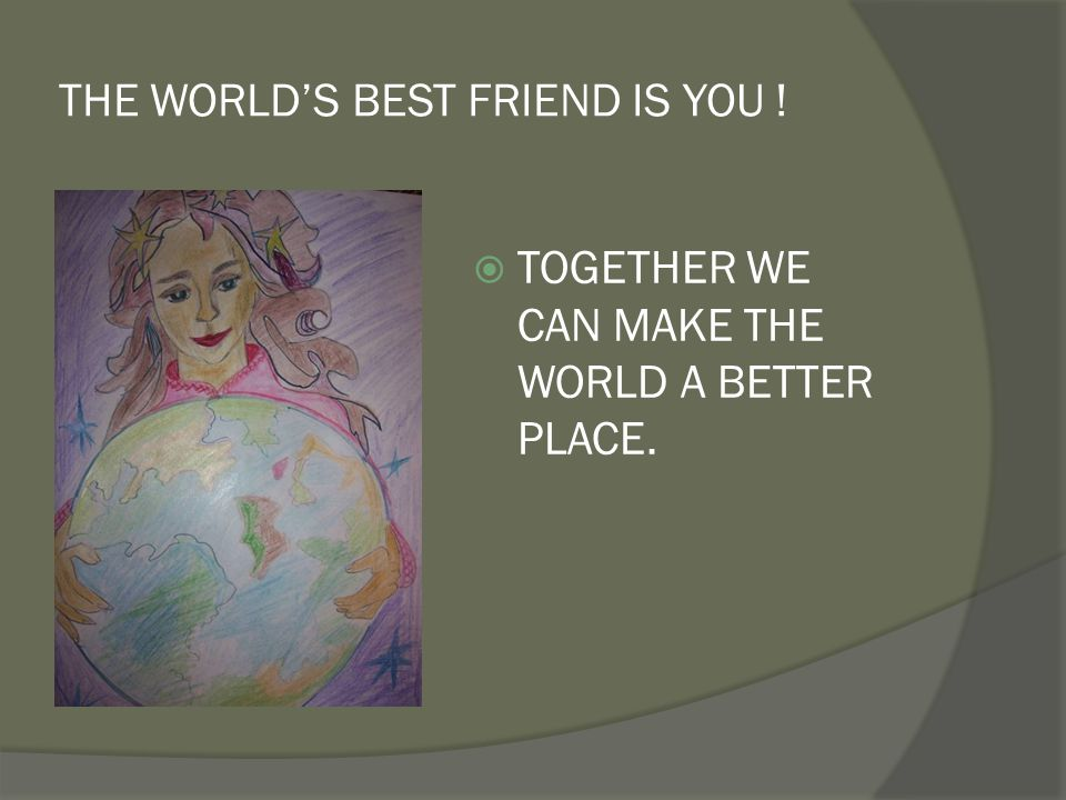 THE WORLD'S BEST FRIEND IS YOU !  TOGETHER WE CAN MAKE THE WORLD A BETTER PLACE.