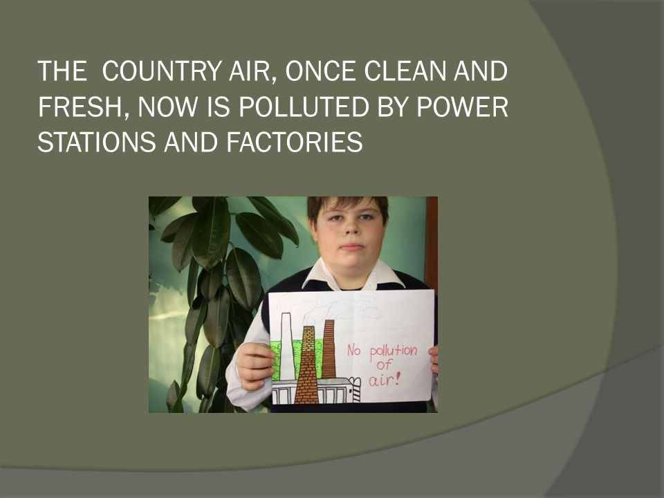 THE COUNTRY AIR, ONCE CLEAN AND FRESH, NOW IS POLLUTED BY POWER STATIONS AND FACTORIES