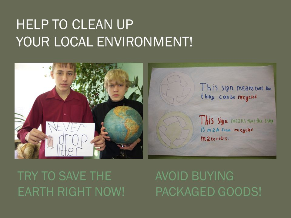 HELP TO CLEAN UP YOUR LOCAL ENVIRONMENT.TRY TO SAVE THE EARTH RIGHT NOW.