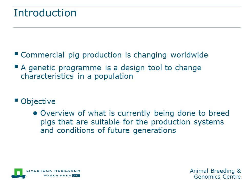 Animal Breeding & Genomics Centre Global developments in pig production  Economy ● Scale enlargement ● Rapid expansion in Russia, China and Brazil ● Country-specific in EU, but decreasing ● Concentration (BE, DE, FR, NL, PT,...) ● Abandonment (DK, ES, IT, UK,...) ● Re-structuring (CR,PL)