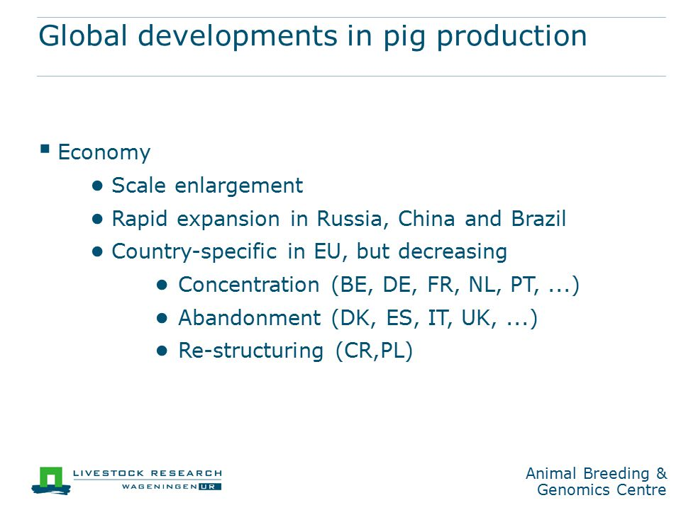 Animal Breeding & Genomics Centre Global developments in pig production  Economy ● Scale enlargement ● Rapid expansion in Russia, China and Brazil ● Country-specific in EU, but decreasing ● Concentration (BE, DE, FR, NL, PT,...) ● Abandonment (DK, ES, IT, UK,...) ● Re-structuring (CR,PL)
