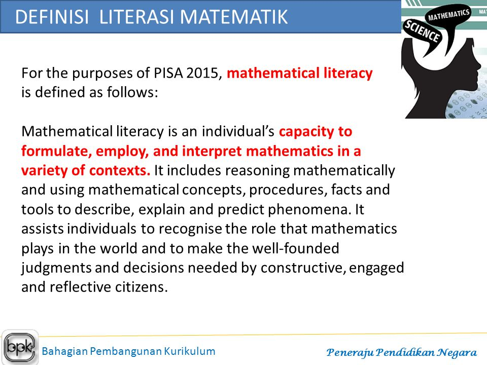 For the purposes of PISA 2015, mathematical literacy is defined as follows: Mathematical literacy is an individual's capacity to formulate, employ, an