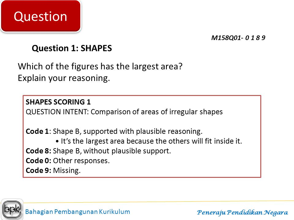 Question Question 1: SHAPES M158Q01- 0 1 8 9 Which of the figures has the largest area? Explain your reasoning. SHAPES SCORING 1 QUESTION INTENT: Comp