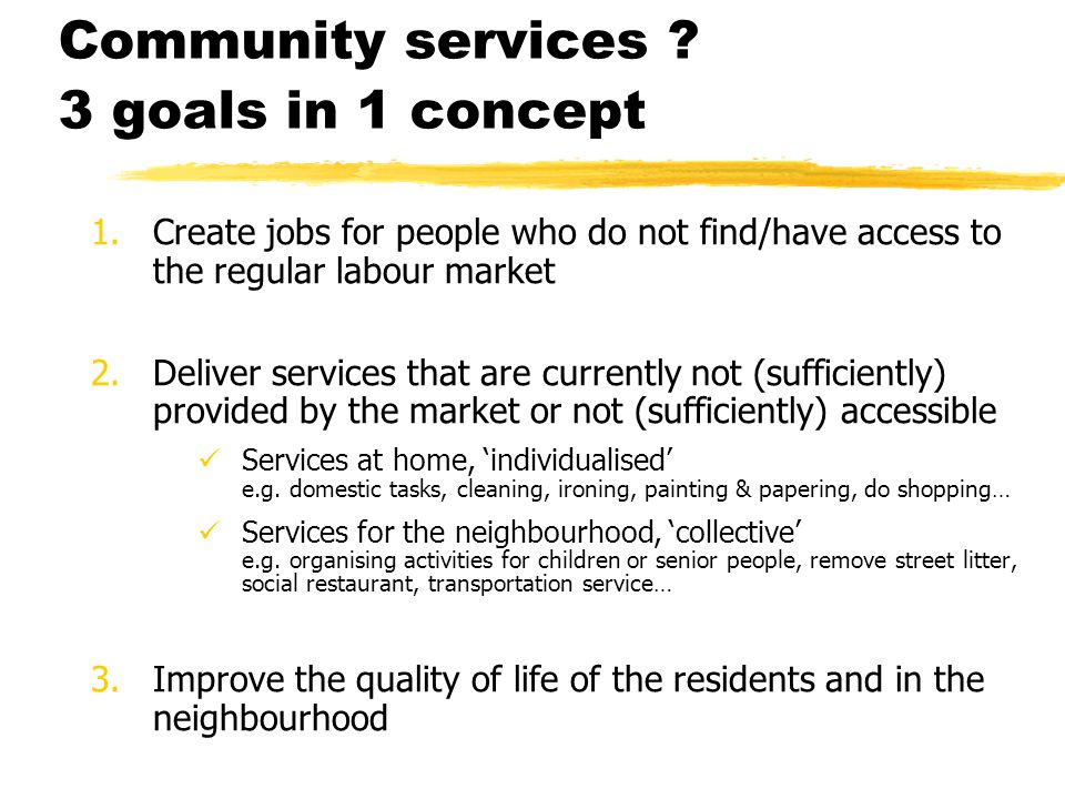 Community services ? 3 goals in 1 concept 1.Create jobs for people who do not find/have access to the regular labour market 2.Deliver services that ar