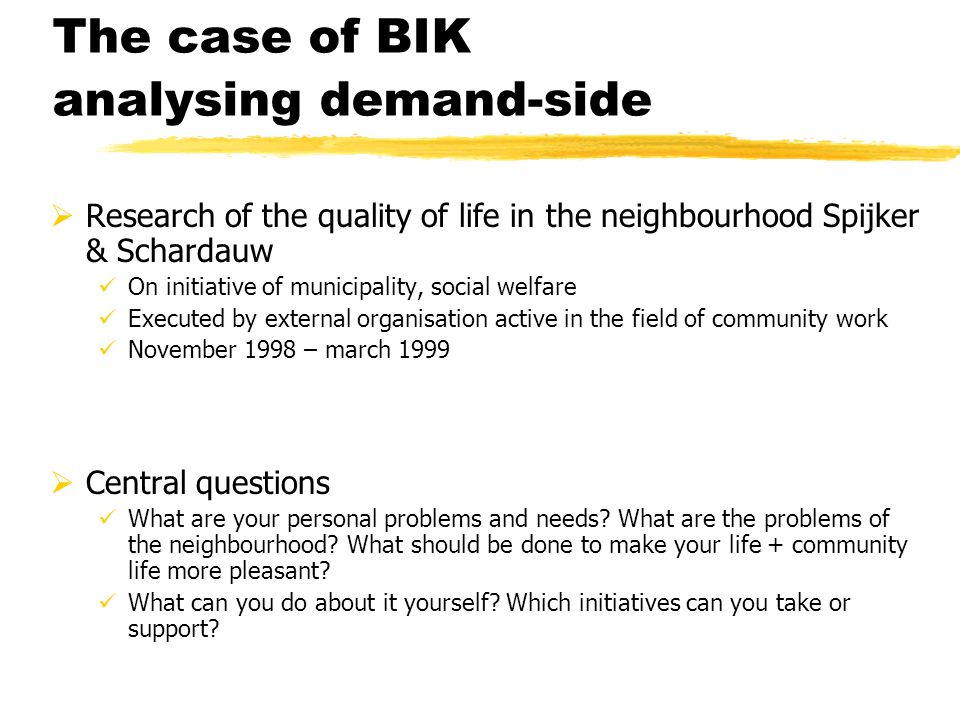 The case of BIK analysing demand-side  Research of the quality of life in the neighbourhood Spijker & Schardauw On initiative of municipality, social welfare Executed by external organisation active in the field of community work November 1998 – march 1999  Central questions What are your personal problems and needs.
