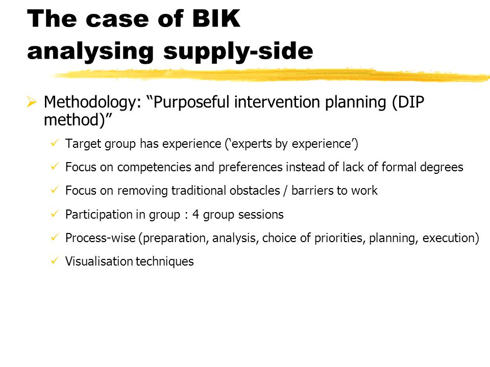 The case of BIK analysing supply-side  Methodology: Purposeful intervention planning (DIP method) Target group has experience ('experts by experience') Focus on competencies and preferences instead of lack of formal degrees Focus on removing traditional obstacles / barriers to work Participation in group : 4 group sessions Process-wise (preparation, analysis, choice of priorities, planning, execution) Visualisation techniques