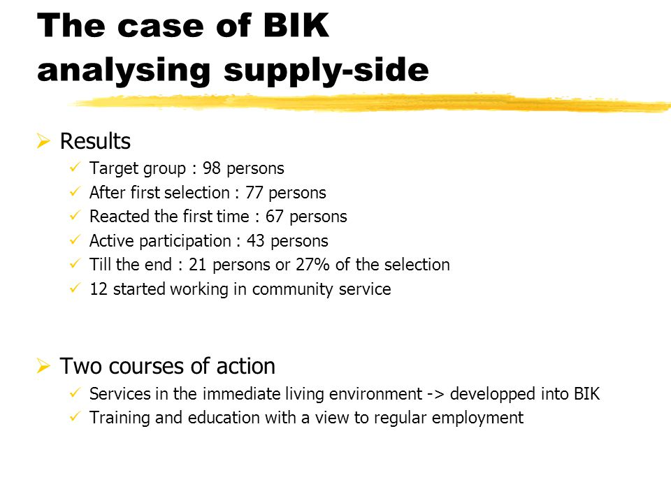 The case of BIK analysing supply-side  Results Target group : 98 persons After first selection : 77 persons Reacted the first time : 67 persons Active participation : 43 persons Till the end : 21 persons or 27% of the selection 12 started working in community service  Two courses of action Services in the immediate living environment -> developped into BIK Training and education with a view to regular employment