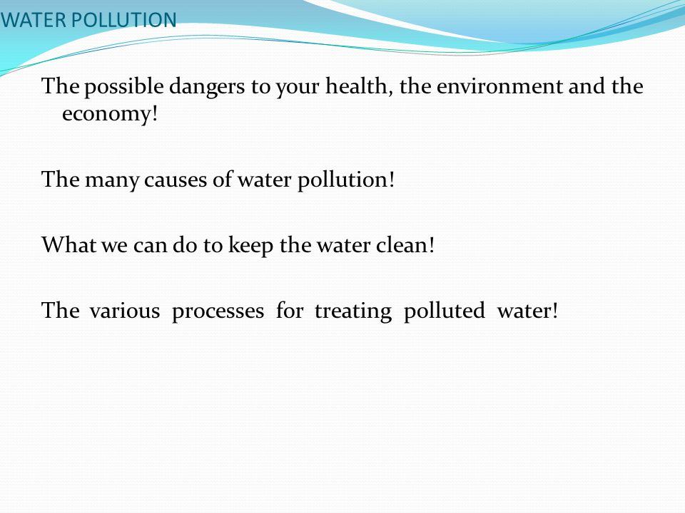 WATER POLLUTION The possible dangers to your health, the environment and the economy.
