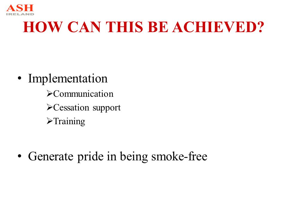 HOW CAN THIS BE ACHIEVED? Implementation  Communication  Cessation support  Training Generate pride in being smoke-free
