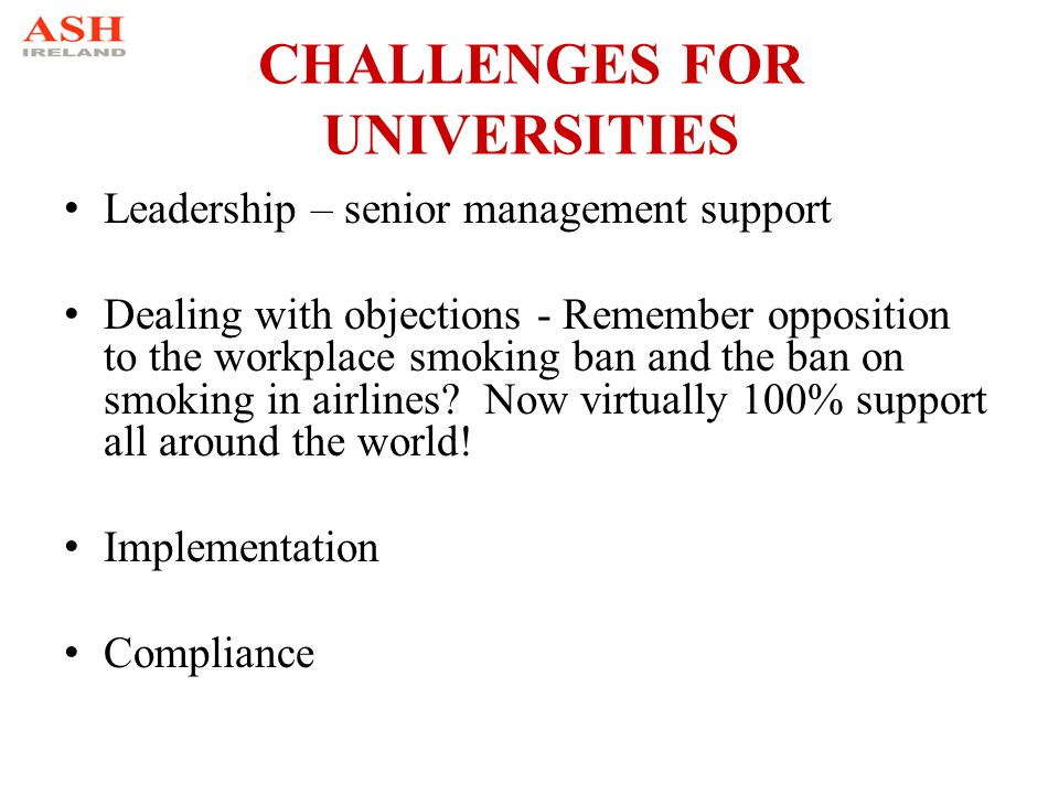 CHALLENGES FOR UNIVERSITIES Leadership – senior management support Dealing with objections - Remember opposition to the workplace smoking ban and the ban on smoking in airlines.