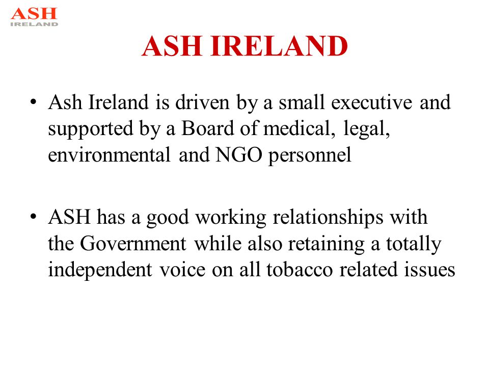 ASH IRELAND Ash Ireland is driven by a small executive and supported by a Board of medical, legal, environmental and NGO personnel ASH has a good working relationships with the Government while also retaining a totally independent voice on all tobacco related issues